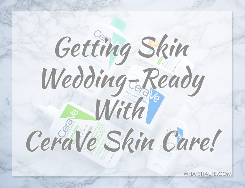 Getting Skin Wedding Ready with CeraVe skincare